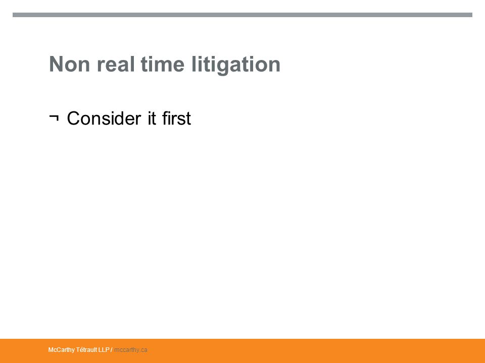McCarthy Tétrault LLP / mccarthy.ca Non real time litigation ¬Consider it first