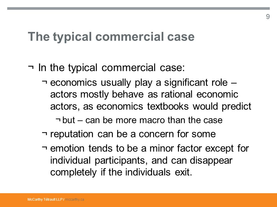 McCarthy Tétrault LLP / mccarthy.ca The typical commercial case ¬In the typical commercial case: ¬economics usually play a significant role – actors mostly behave as rational economic actors, as economics textbooks would predict ¬but – can be more macro than the case ¬reputation can be a concern for some ¬emotion tends to be a minor factor except for individual participants, and can disappear completely if the individuals exit.