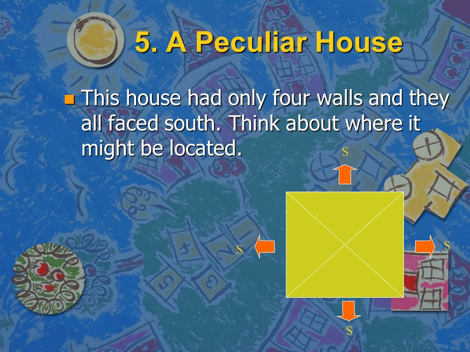 5. A Peculiar House n Mrs. Jones wanted a new house. She very much liked to see the sun shining into a room, so she instructed the builders to constru