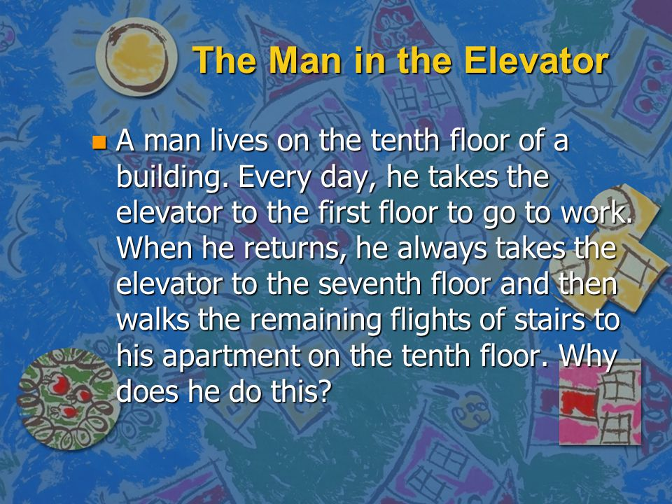 The Man in the Elevator n For a start, here's one of the oldest and best-known lateral thinking problems. It goes like this:
