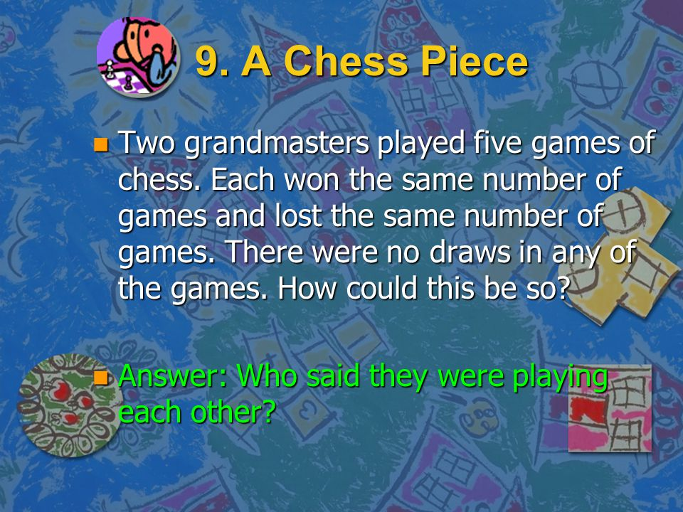 9. A Chess Piece n Q: So when one of the grandmasters won a game, the other grandmaster lost it? n No. n Q: Was there anybody else involved? n Yes. n