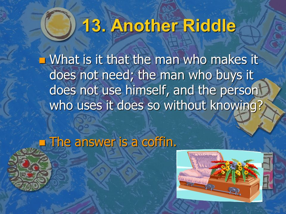 13. Another Riddle n What is it that the man who makes it does not need; the man who buys it does not use himself, and the person who uses it does so