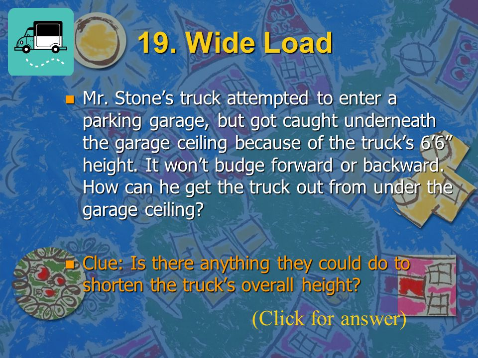 "19. Wide Load n Mr. Stone's truck attempted to enter a parking garage, but got caught underneath the garage ceiling because of the truck's 6'6"" height"