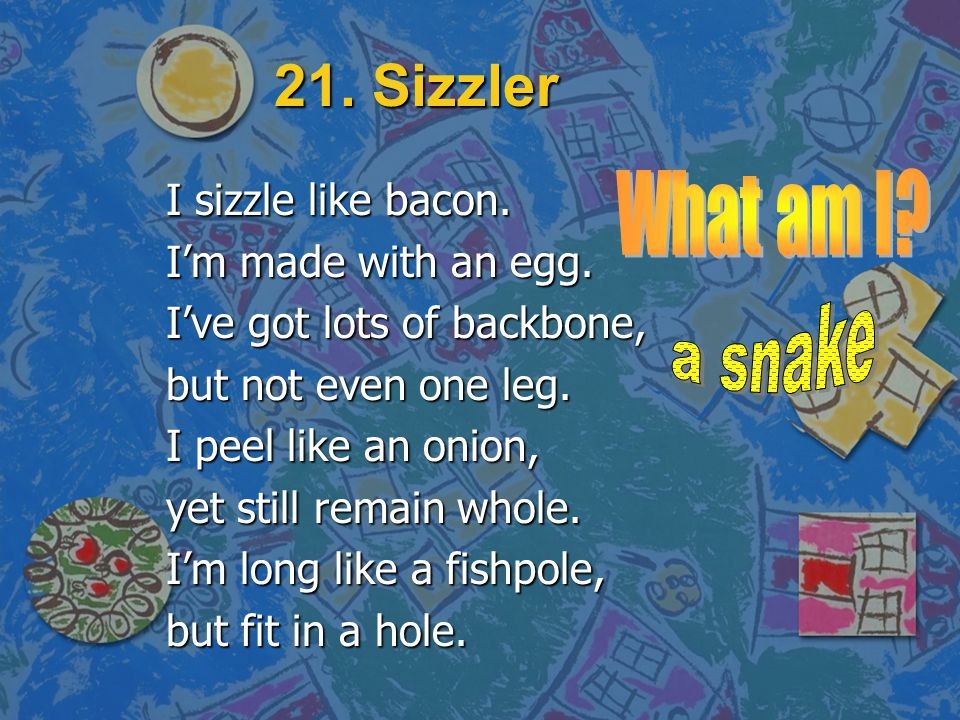 21. Sizzler I sizzle like bacon. I'm made with an egg. I've got lots of backbone, but not even one leg. I peel like an onion, yet still remain whole.
