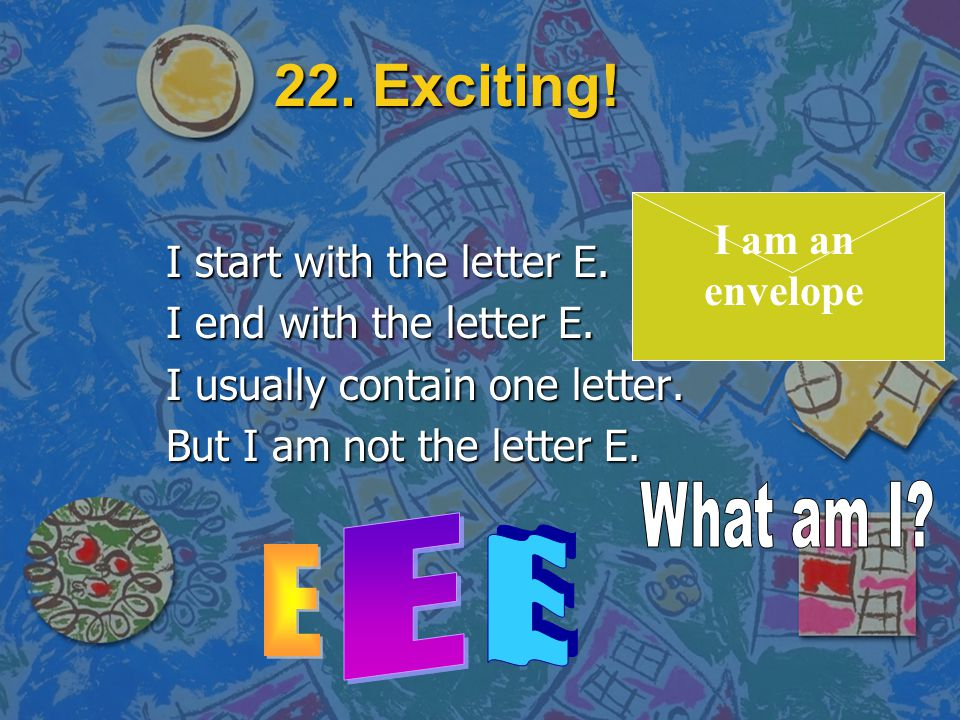 22. Exciting! I start with the letter E. I end with the letter E. I usually contain one letter. But I am not the letter E. (Click for answer)