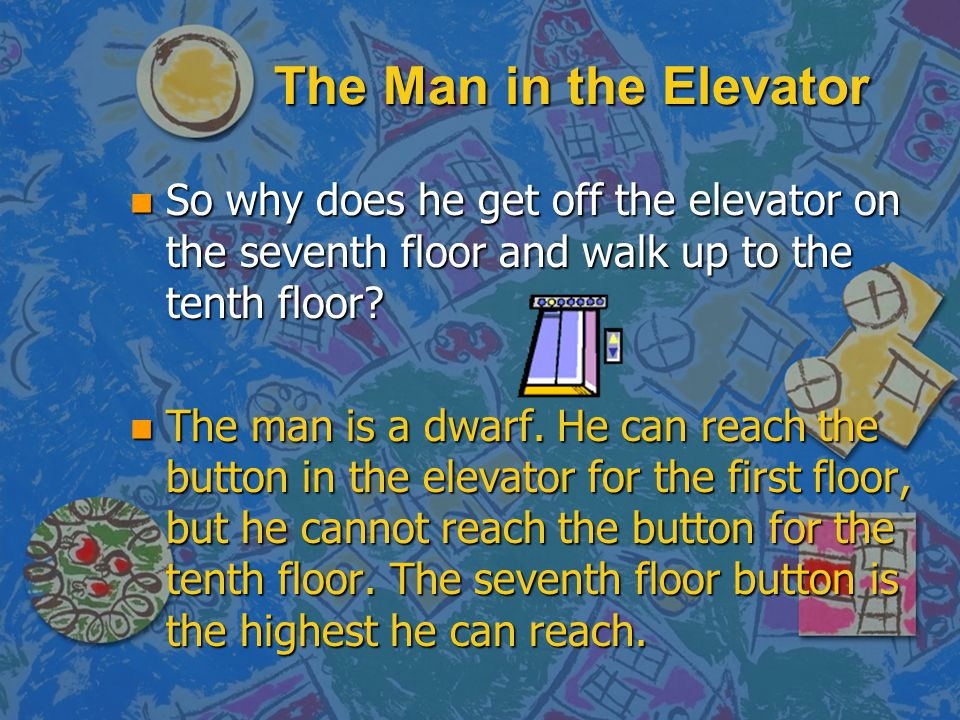The Man in the Elevator n If he lived on the sixth floor, would he go up to the sixth floor in the elevator? Yes n If he lived in a different block of