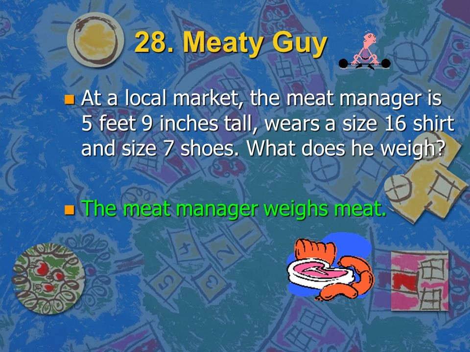 28. Meaty Guy n At a local market, the meat manager is 5 feet 9 inches tall, wears a size 16 shirt and size 7 shoes. What does he weigh? n Hint: You d