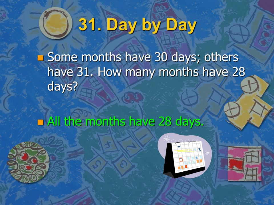 31. Day by Day n Some months have 30 days; others have 31. How many months have 28 days?