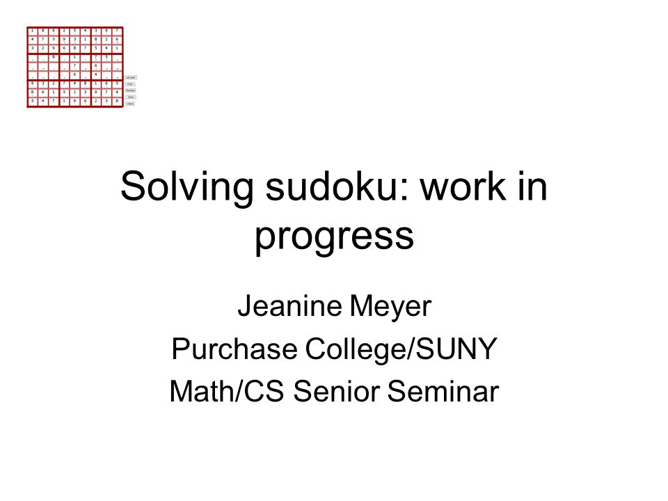 Solving sudoku: work in progress Jeanine Meyer Purchase College/SUNY Math/CS Senior Seminar