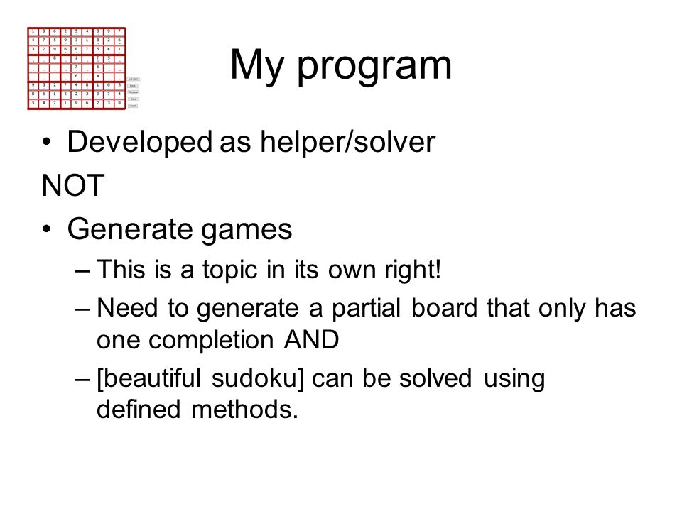 My program Developed as helper/solver NOT Generate games –This is a topic in its own right! –Need to generate a partial board that only has one comple