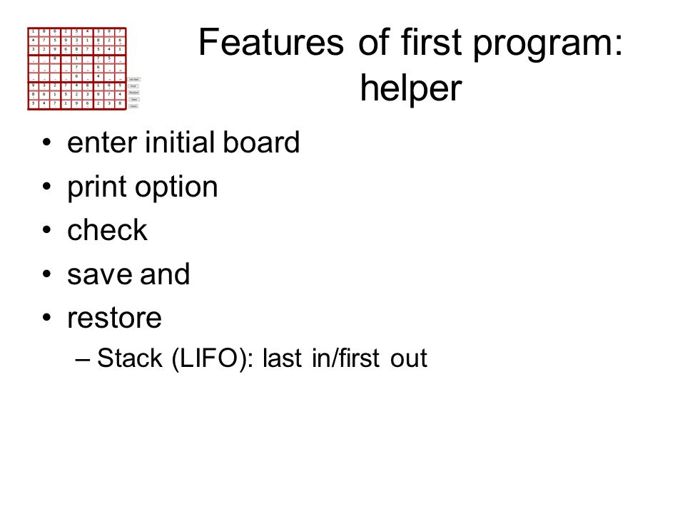 Features of first program: helper enter initial board print option check save and restore –Stack (LIFO): last in/first out