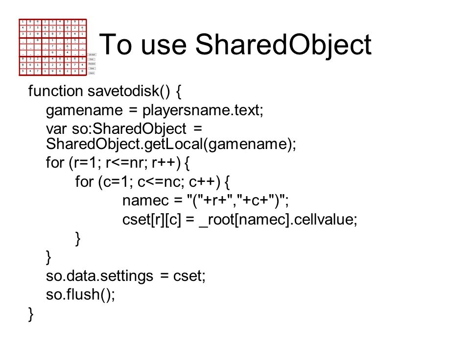 To use SharedObject function savetodisk() { gamename = playersname.text; var so:SharedObject = SharedObject.getLocal(gamename); for (r=1; r<=nr; r++)