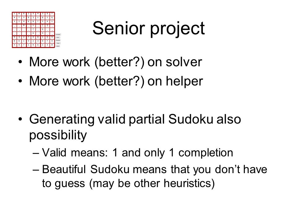 Senior project More work (better?) on solver More work (better?) on helper Generating valid partial Sudoku also possibility –Valid means: 1 and only 1