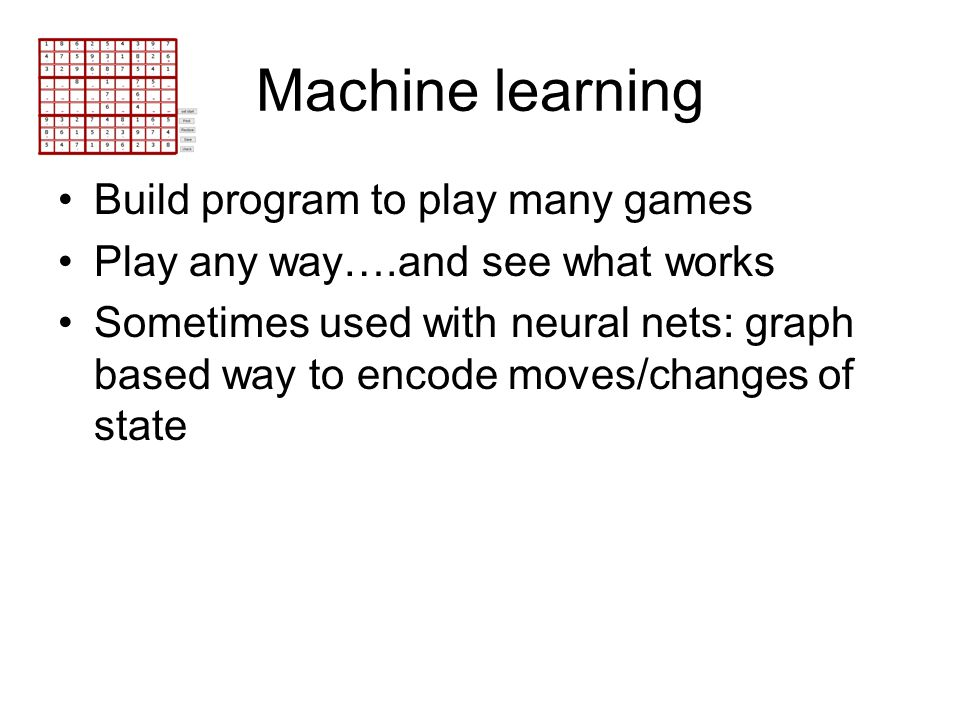 Machine learning Build program to play many games Play any way….and see what works Sometimes used with neural nets: graph based way to encode moves/ch