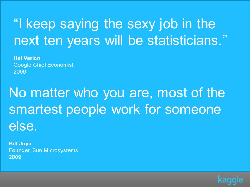 I keep saying the sexy job in the next ten years will be statisticians.