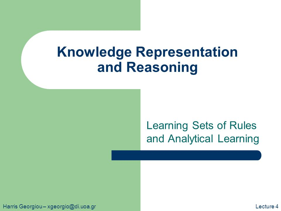 Knowledge Representation and Reasoning Learning Sets of Rules and Analytical Learning Harris Georgiou – xgeorgio@di.uoa.grLecture 4
