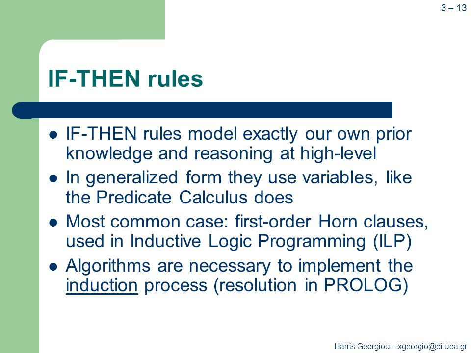 IF-THEN rules IF-THEN rules model exactly our own prior knowledge and reasoning at high-level In generalized form they use variables, like the Predicate Calculus does Most common case: first-order Horn clauses, used in Inductive Logic Programming (ILP) Algorithms are necessary to implement the induction process (resolution in PROLOG) Harris Georgiou – xgeorgio@di.uoa.gr 3 – 13