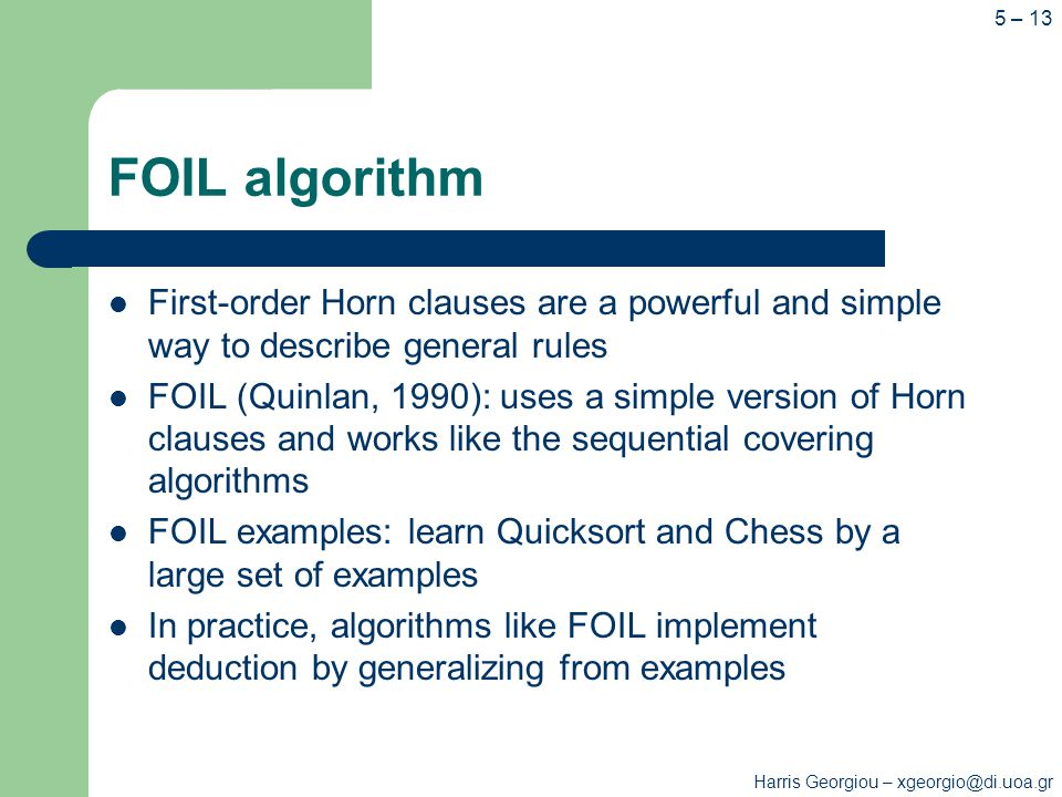 Harris Georgiou – xgeorgio@di.uoa.gr 5 – 13 FOIL algorithm First-order Horn clauses are a powerful and simple way to describe general rules FOIL (Quinlan, 1990): uses a simple version of Horn clauses and works like the sequential covering algorithms FOIL examples: learn Quicksort and Chess by a large set of examples In practice, algorithms like FOIL implement deduction by generalizing from examples