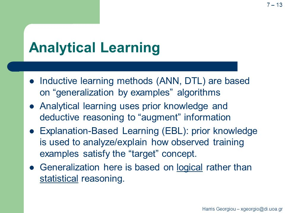 Harris Georgiou – xgeorgio@di.uoa.gr 7 – 13 Analytical Learning Inductive learning methods (ANN, DTL) are based on generalization by examples algorithms Analytical learning uses prior knowledge and deductive reasoning to augment information Explanation-Based Learning (EBL): prior knowledge is used to analyze/explain how observed training examples satisfy the target concept.