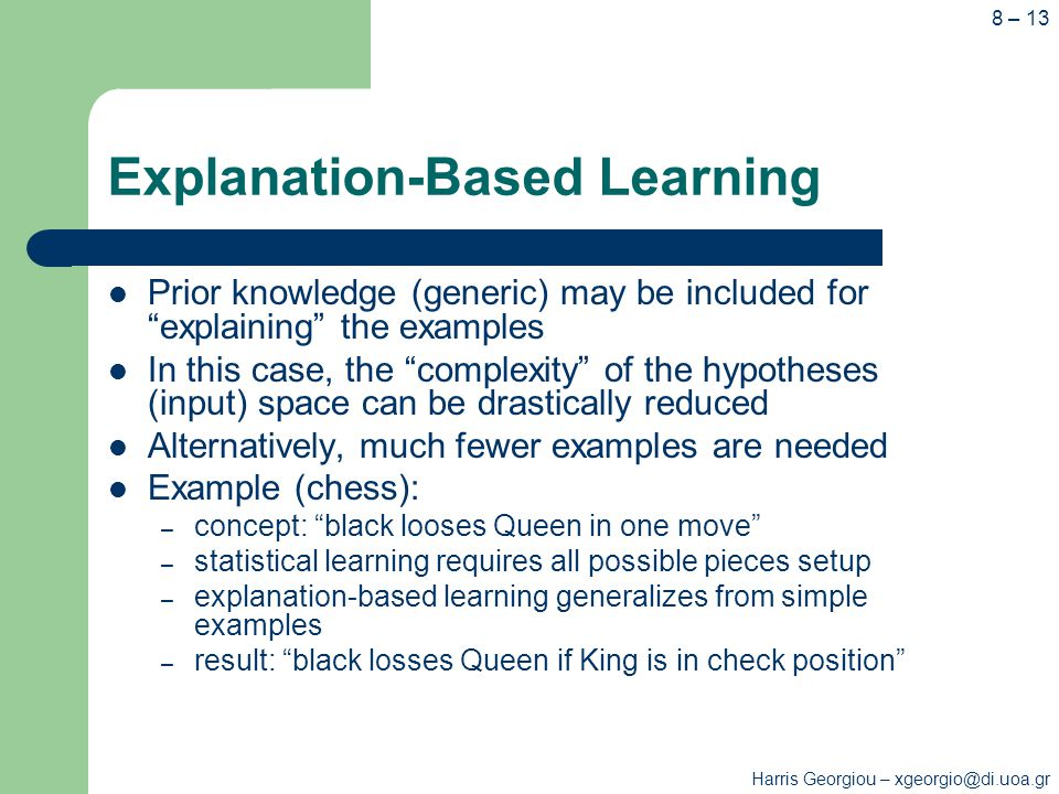 Harris Georgiou – xgeorgio@di.uoa.gr 8 – 13 Explanation-Based Learning Prior knowledge (generic) may be included for explaining the examples In this case, the complexity of the hypotheses (input) space can be drastically reduced Alternatively, much fewer examples are needed Example (chess): – concept: black looses Queen in one move – statistical learning requires all possible pieces setup – explanation-based learning generalizes from simple examples – result: black losses Queen if King is in check position