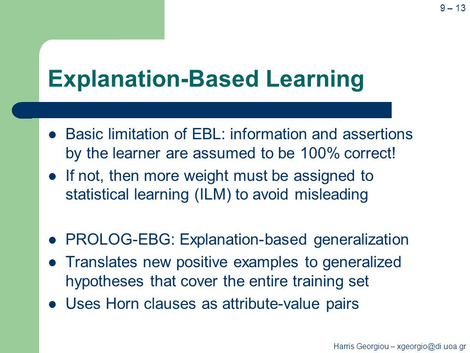 Harris Georgiou – xgeorgio@di.uoa.gr 9 – 13 Explanation-Based Learning Basic limitation of EBL: information and assertions by the learner are assumed to be 100% correct.