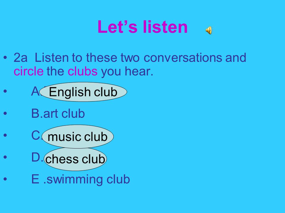 Let's listen 2a Listen to these two conversations and circle the clubs you hear. A.English club B.art club C.music club D.chess club E.swimming club c