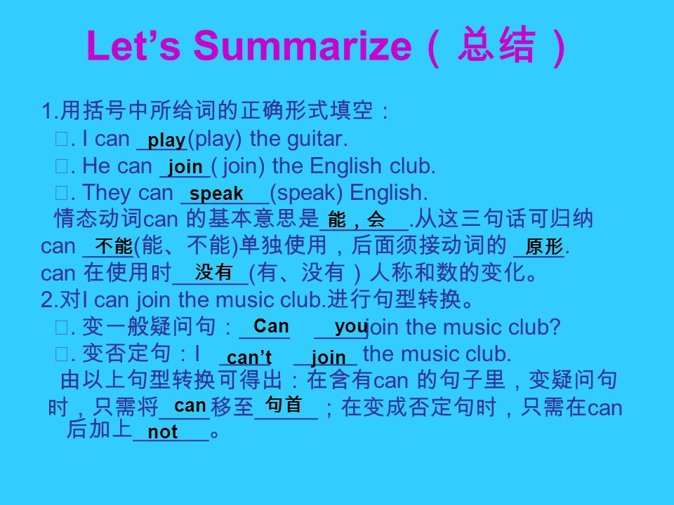 Let's Summarize (总结) 1. 用括号中所给词的正确形式填空: ⑴. I can ____(play) the guitar. ⑵. He can ____( join) the English club. ⑶. They can _______(speak) English. 情态