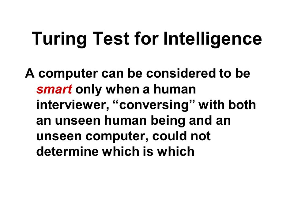 Turing Test for Intelligence A computer can be considered to be smart only when a human interviewer, conversing with both an unseen human being and an unseen computer, could not determine which is which