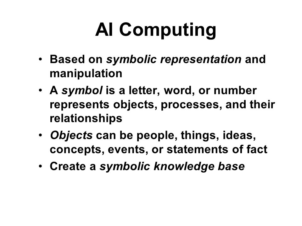 AI Computing Based on symbolic representation and manipulation A symbol is a letter, word, or number represents objects, processes, and their relationships Objects can be people, things, ideas, concepts, events, or statements of fact Create a symbolic knowledge base