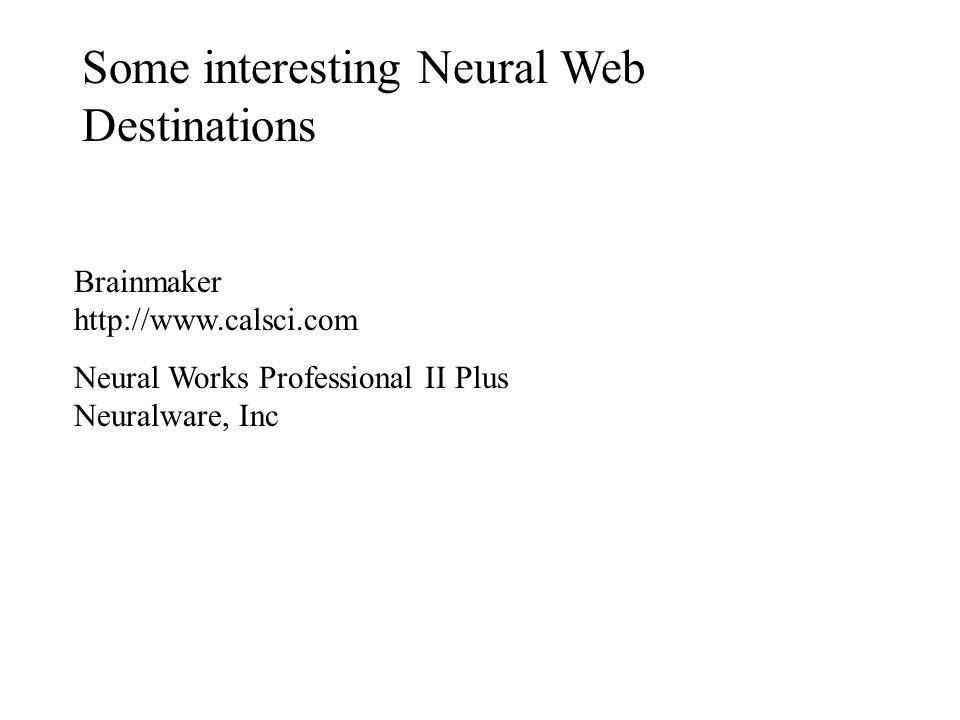 Some interesting Neural Web Destinations Brainmaker http://www.calsci.com Neural Works Professional II Plus Neuralware, Inc