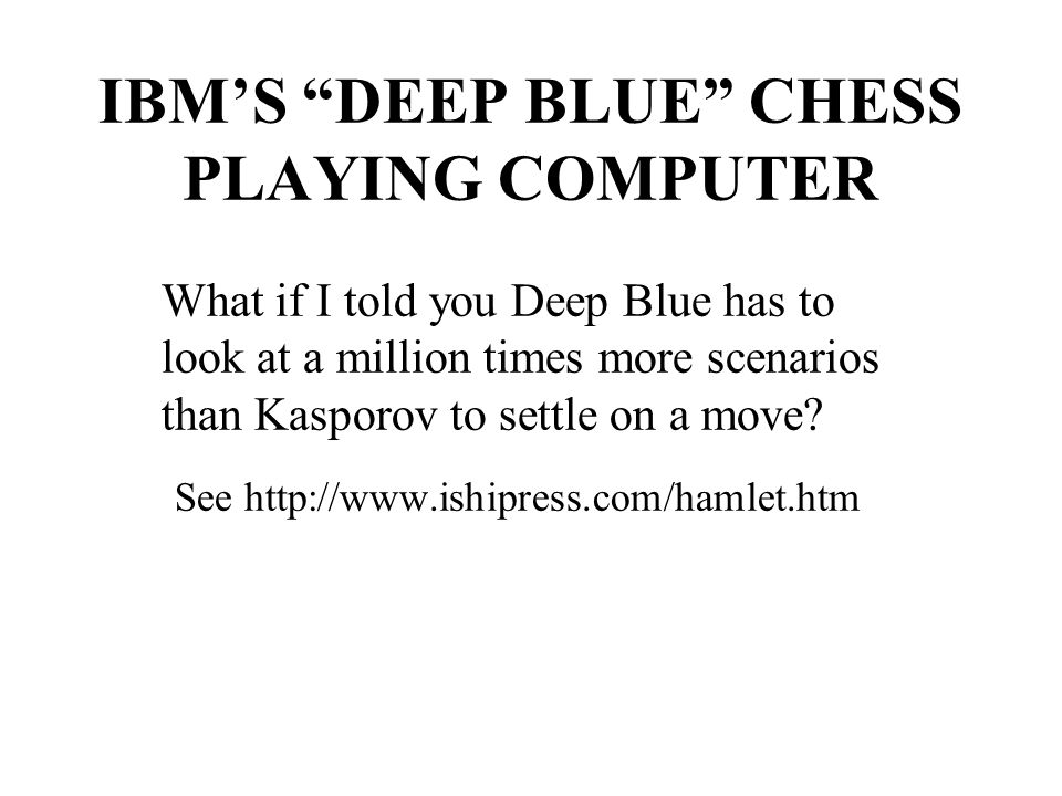 IBM'S DEEP BLUE CHESS PLAYING COMPUTER What if I told you Deep Blue has to look at a million times more scenarios than Kasporov to settle on a move.