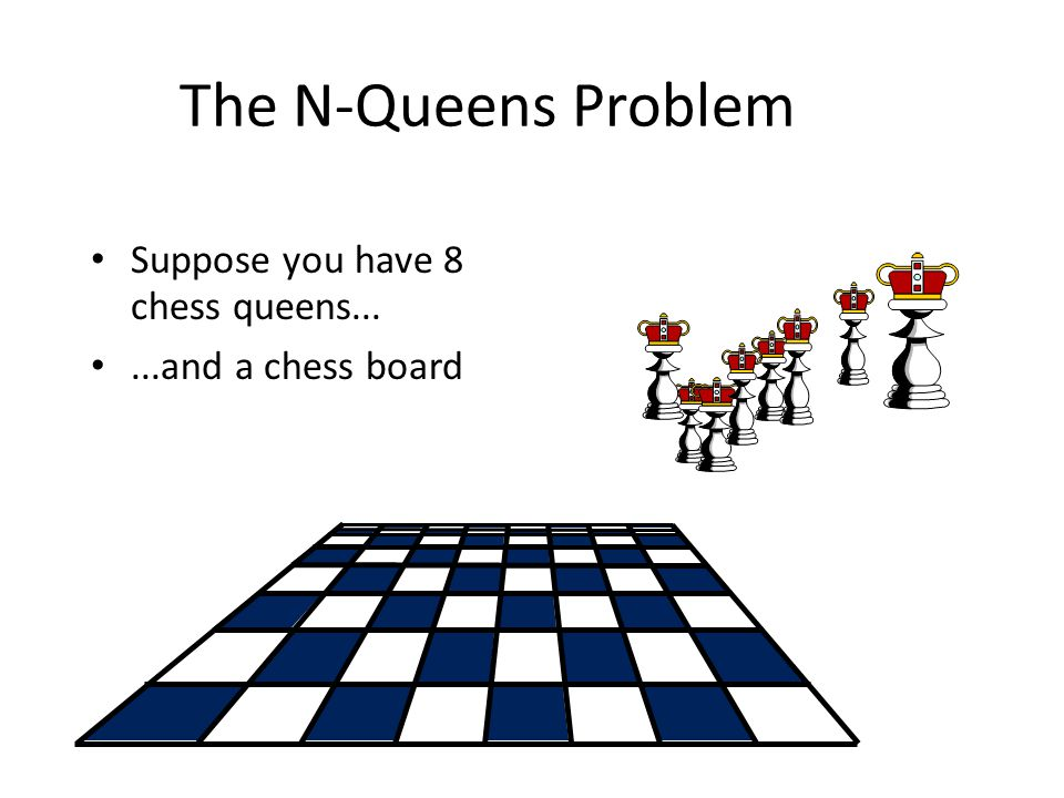 The N-Queens Problem Suppose you have 8 chess queens......and a chess board