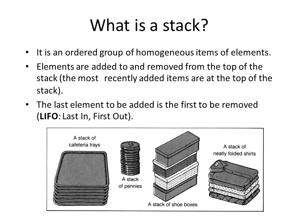 What is a stack? It is an ordered group of homogeneous items of elements. Elements are added to and removed from the top of the stack (the most recent