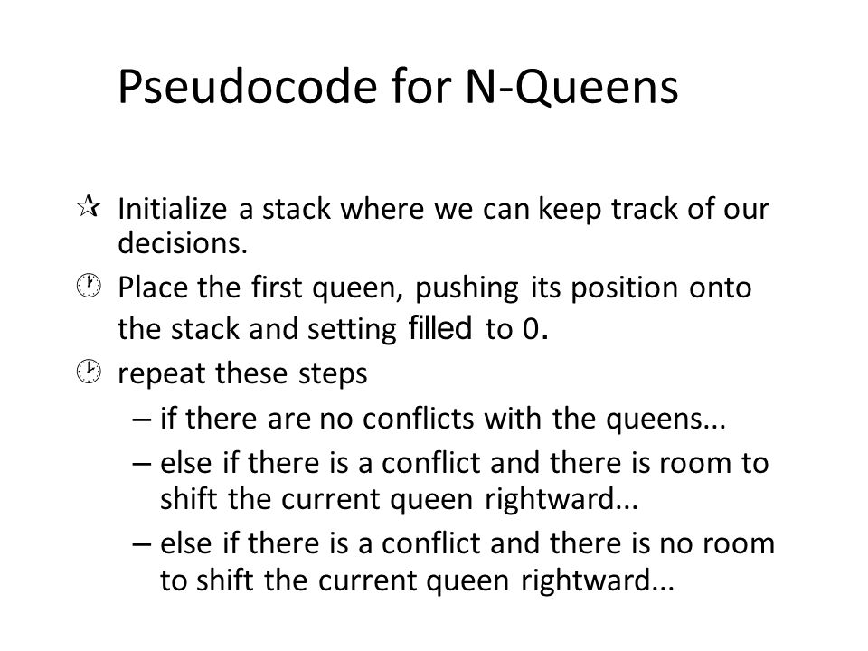 Pseudocode for N-Queens  Initialize a stack where we can keep track of our decisions.  Place the first queen, pushing its position onto the stack an