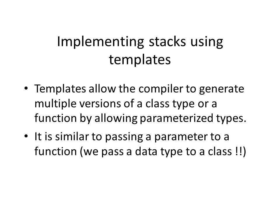 Implementing stacks using templates Templates allow the compiler to generate multiple versions of a class type or a function by allowing parameterized