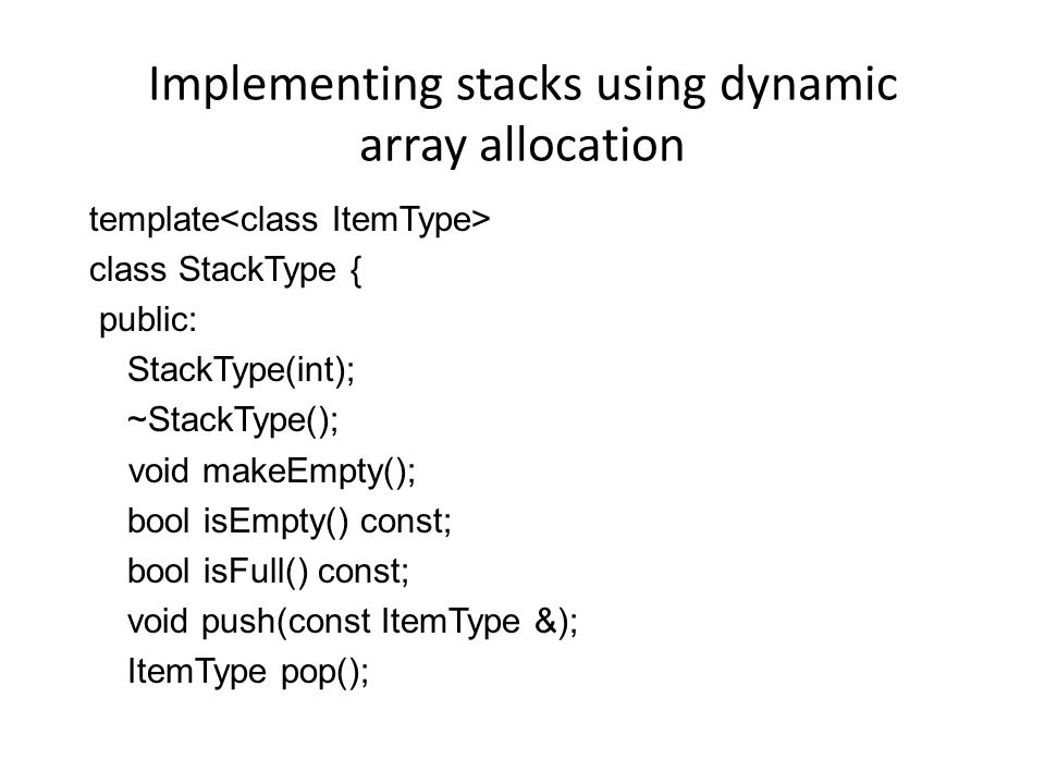 Implementing stacks using dynamic array allocation template class StackType { public: StackType(int); ~StackType(); void makeEmpty(); bool isEmpty() c