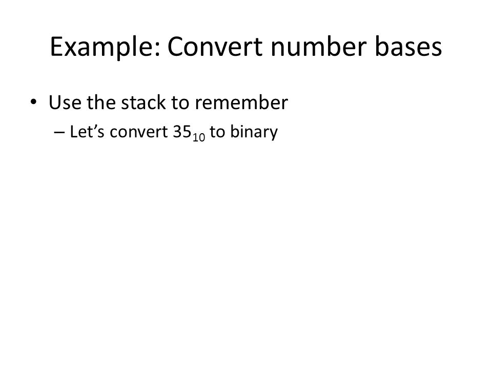 Example: Convert number bases Use the stack to remember – Let's convert 35 10 to binary