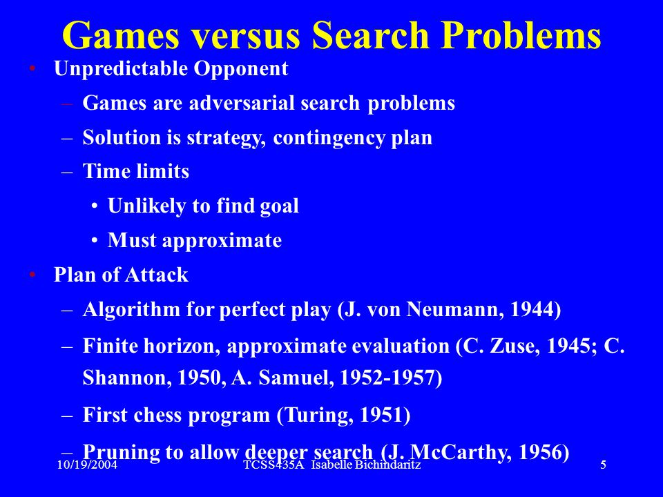 10/19/2004TCSS435A Isabelle Bichindaritz5 Games versus Search Problems Unpredictable Opponent –Games are adversarial search problems –Solution is strategy, contingency plan –Time limits Unlikely to find goal Must approximate Plan of Attack –Algorithm for perfect play (J.