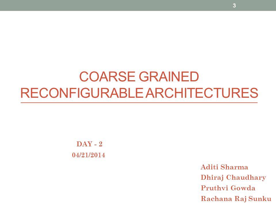 COARSE GRAINED RECONFIGURABLE ARCHITECTURES 04/21/2014 Aditi Sharma Dhiraj Chaudhary Pruthvi Gowda Rachana Raj Sunku DAY - 2 3