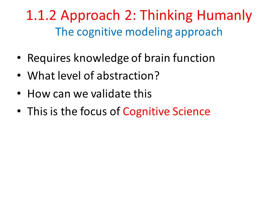 1.1.2 Approach 2: Thinking Humanly The cognitive modeling approach Requires knowledge of brain function What level of abstraction.