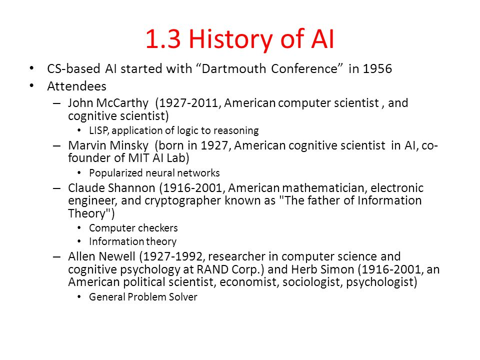 1.3 History of AI CS-based AI started with Dartmouth Conference in 1956 Attendees – John McCarthy (1927-2011, American computer scientist, and cognitive scientist) LISP, application of logic to reasoning – Marvin Minsky (born in 1927, American cognitive scientist in AI, co- founder of MIT AI Lab) Popularized neural networks – Claude Shannon (1916-2001, American mathematician, electronic engineer, and cryptographer known as The father of Information Theory ) Computer checkers Information theory – Allen Newell (1927-1992, researcher in computer science and cognitive psychology at RAND Corp.) and Herb Simon (1916-2001, an American political scientist, economist, sociologist, psychologist) General Problem Solver