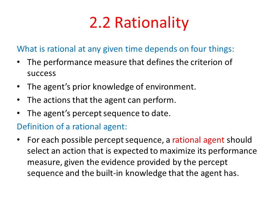 2.2 Rationality What is rational at any given time depends on four things: The performance measure that defines the criterion of success The agent's prior knowledge of environment.