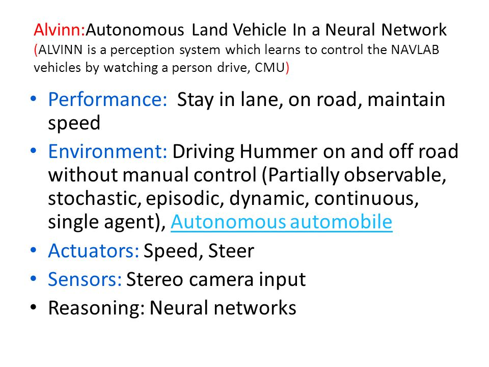 Alvinn:Autonomous Land Vehicle In a Neural Network (ALVINN is a perception system which learns to control the NAVLAB vehicles by watching a person drive, CMU) Performance: Stay in lane, on road, maintain speed Environment: Driving Hummer on and off road without manual control (Partially observable, stochastic, episodic, dynamic, continuous, single agent), Autonomous automobileAutonomous automobile Actuators: Speed, Steer Sensors: Stereo camera input Reasoning: Neural networks