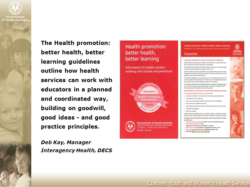 The Health promotion: better health, better learning guidelines outline how health services can work with educators in a planned and coordinated way, building on goodwill, good ideas - and good practice principles.