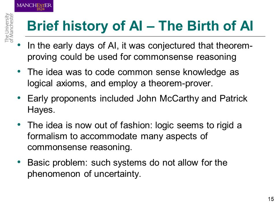 15 Brief history of AI – The Birth of AI In the early days of AI, it was conjectured that theorem- proving could be used for commonsense reasoning The idea was to code common sense knowledge as logical axioms, and employ a theorem-prover.