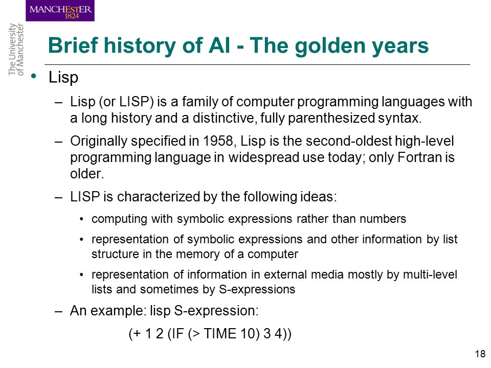 18 Brief history of AI - The golden years Lisp –Lisp (or LISP) is a family of computer programming languages with a long history and a distinctive, fully parenthesized syntax.
