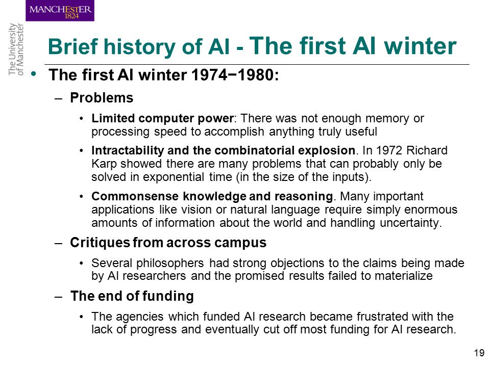 19 Brief history of AI - The first AI winter The first AI winter 1974−1980: –Problems Limited computer power: There was not enough memory or processing speed to accomplish anything truly useful Intractability and the combinatorial explosion.