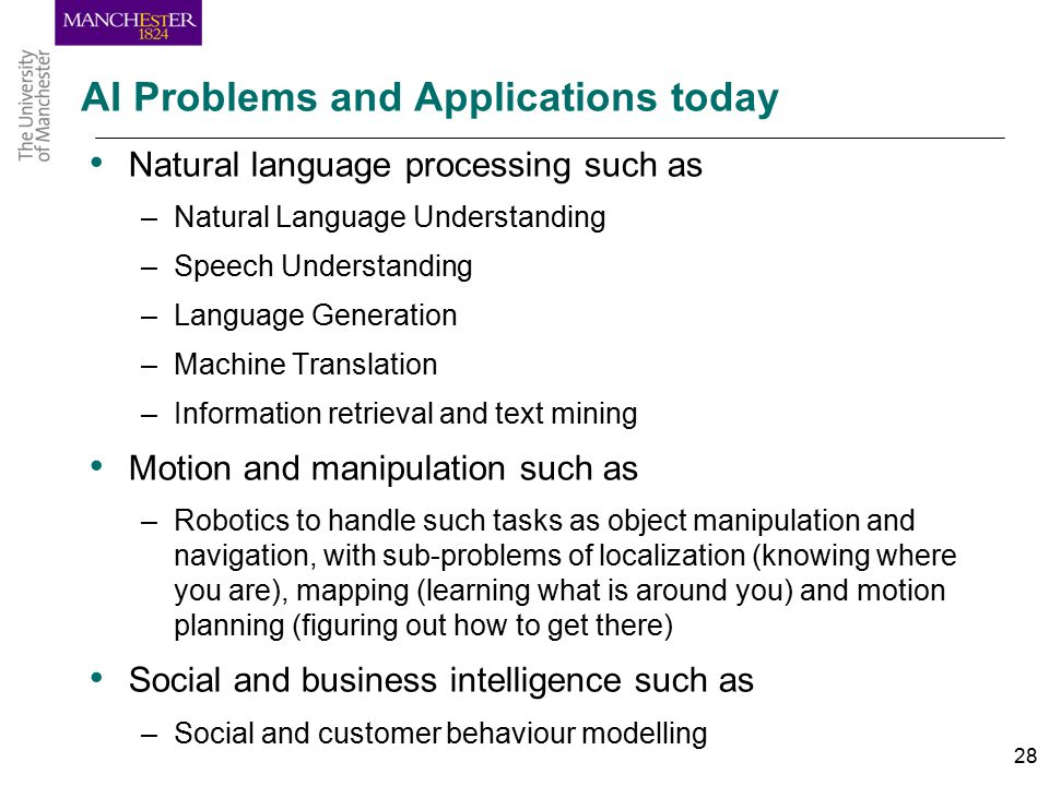 28 AI Problems and Applications today Natural language processing such as –Natural Language Understanding –Speech Understanding –Language Generation –Machine Translation –Information retrieval and text mining Motion and manipulation such as –Robotics to handle such tasks as object manipulation and navigation, with sub-problems of localization (knowing where you are), mapping (learning what is around you) and motion planning (figuring out how to get there) Social and business intelligence such as –Social and customer behaviour modelling