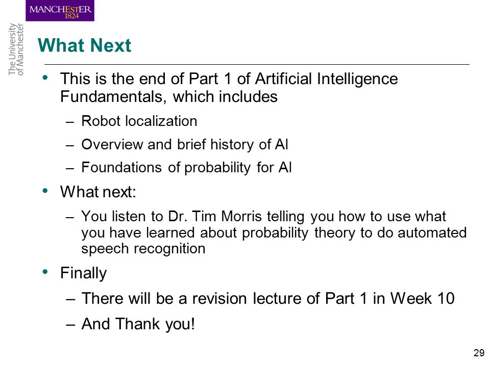 29 What Next This is the end of Part 1 of Artificial Intelligence Fundamentals, which includes –Robot localization –Overview and brief history of AI –Foundations of probability for AI What next: –You listen to Dr.