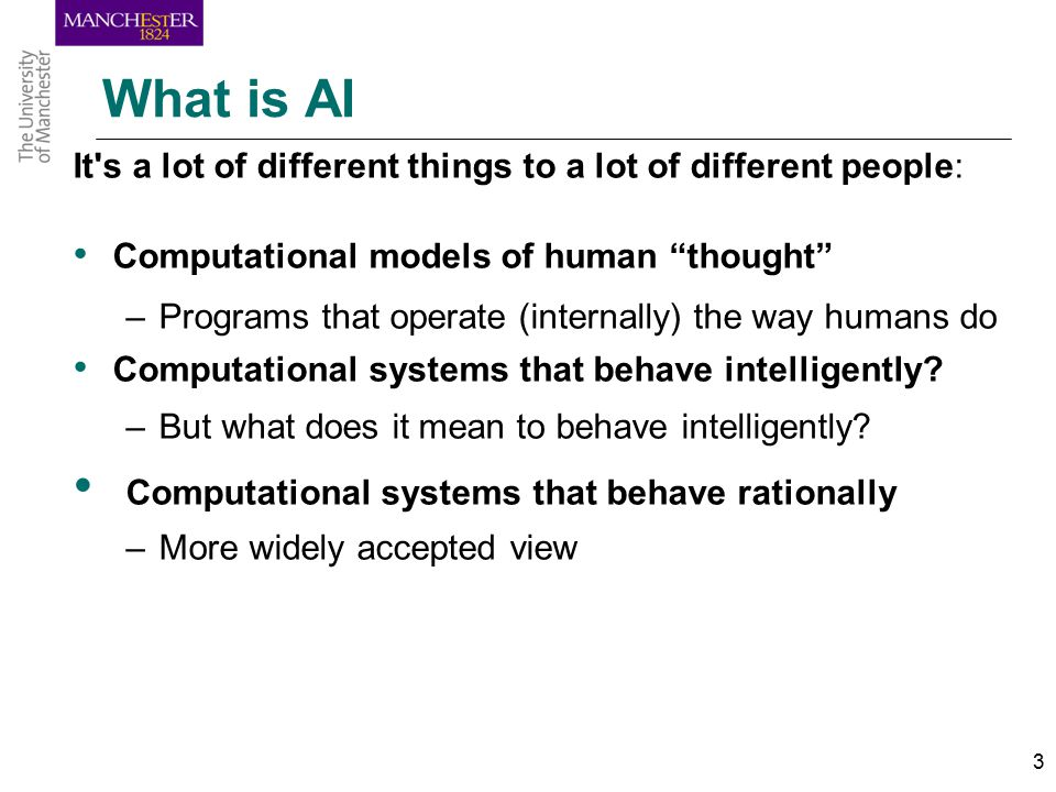 3 What is AI It s a lot of different things to a lot of different people: Computational models of human thought –Programs that operate (internally) the way humans do Computational systems that behave intelligently.